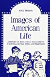 Images of American Life : A History of Ideological Management in Schools, Movies, Radio, and Television, Spring, Joel H., 0791410706