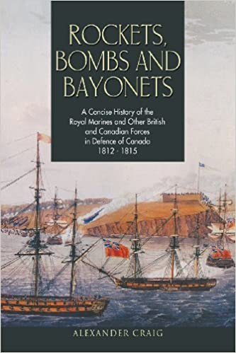 Rockets, Bombs and Bayonets: A Concise History of the Royal Marines and Other British and Canadian Forces in Defence of Canada 1812-1815 by Craig, Alexander (2013)