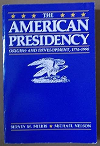 The American Presidency: Origins and Development, 1776-1990 (Milkis And Nelson)
