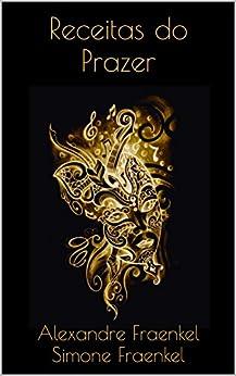 Receitas do Prazer (Trilogia do Prazer Livro 1) por [Fraenkel, Alexandre , Fraenkel, Simone ]
