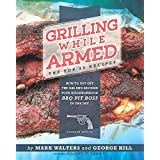 Grilling While Armed: The Top 20 Recipes: How to Get off the Gas and Become Your Neighborhood BBQ Pit Boss in One Day