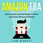 Amazon FBA: Learn to Research, Launch and Manage Your Private Label Products with Amazon Fulfillment | Liam Bennett