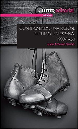 Construyendo una pasión: el fútbol en España, 1900-1936 UNIR Estudios: Amazon.es: Simón Sanjurjo, Juan Antonio: Libros