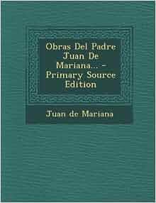 Obras Del Padre Juan De Mariana (Spanish Edition): Juan de Mariana
