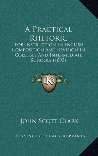 Read Online A Practical Rhetoric: For Instruction In English Composition And Revision In Colleges And Intermediate Schools (1893) PDF