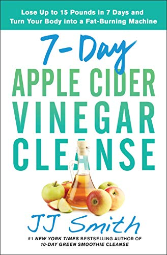 7-Day Apple Cider Vinegar Cleanse: Lose Up to 15 Pounds in 7 Days and Turn Your Body into a Fat-Burning Machine (Vinegar Cider Apple Book)