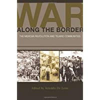War Along the Border: The Mexican Revolution and Tejano Communities