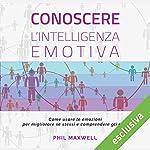 Conoscere l'intelligenza emotiva: Come usare le emozioni per migliorare se stessi e comprendere gli altri | Phil Maxwell