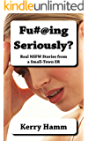 Fu#@ing Seriously?: Real Stories from a Small-Town ER