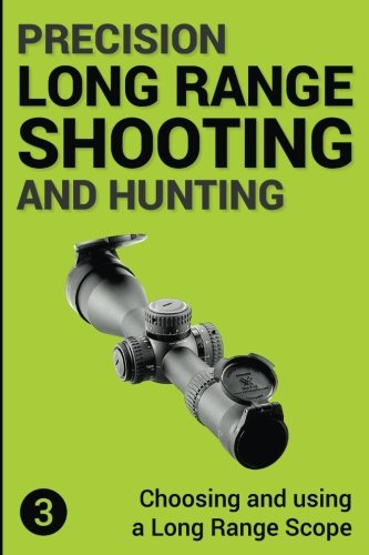 Precision Long Range Shooting And Hunting: Choosing and using a Long Range Rifle Scope (Volume 3)