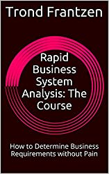 Rapid Business System Analysis: The Course: How to Determine Business Requirements without Pain