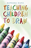 Teaching Children to Draw, Ward, Barbara and Ward, Barbara, 0826489567