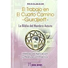 TRABAJO EN EL CUARTO CAMINO, EL -GURDJIEFF- LA BIBLIA DEL HOMBRE ASTUTO. MÉTODO DE APLICACIÓN Y REALIZACIÓN PRÁCTICA