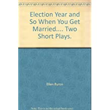 Election Year and So When You Get Married.... Two Short Plays.