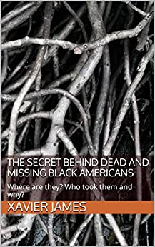The Secret Behind Dead and Missing Black Americans: Where are they? Who took them and why? by [James, Xavier]