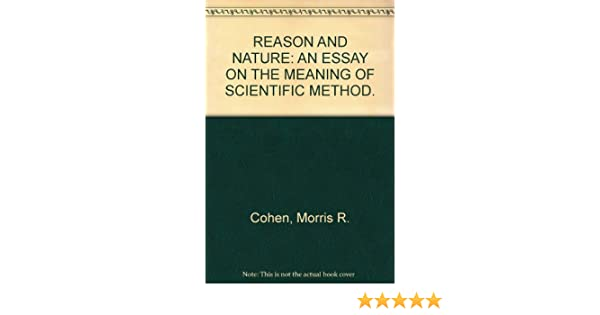 reason and nature an essay on the meaning of scientific method  reason and nature an essay on the meaning of scientific method morris r  cohen amazoncom books