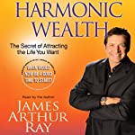 Harmonic Wealth: The Secret of Attracting the Life You Want   James Arthur Ray