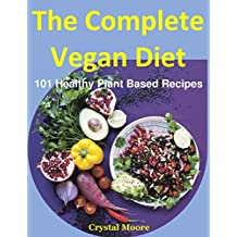 The Complete Vegan Diet: 101 Healthy Plant Based Recipes