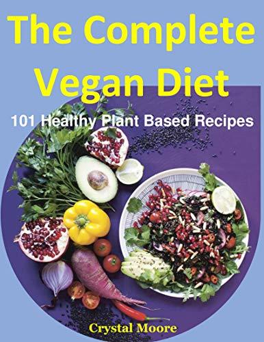 The Complete Vegan Diet   : 101 Healthy Plant Based Recipes (Vegan Breakfast,vegan diet soup,vegan dinner,vegan diet drink,vegan dinner food,vegan diet,vegan diet healthy,vegan healthy snacks,) by Crystal  Moore