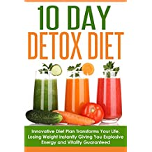 Detox: The Ultimate 10 Day Detox Diet Revealed! Innovative Diet Plan Transforms Your Life, Instantly Giving You Explosive Energy and Vitality Guaranteed