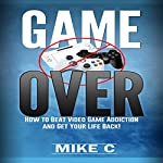Game Over: How to Beat Video Game Addiction and Get Your Life Back! | Mike C