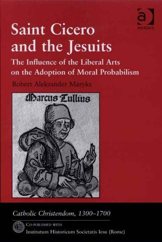 Saint Cicero and the Jesuits: The Influence of the Liberal Arts on the Adoption of Moral Probabilism (Catholic Christendom, 1300-1700) Pdf