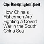 How China's Fishermen Are Fighting a Covert War in the South China Sea | Simon Denyer