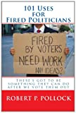 101 Uses for Fired Politicians, Robert P. Pollock, 1452861501
