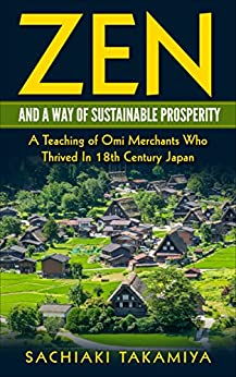 Zen and a Way of Sustainable Prosperity: A Teaching of Omi Merchants Who Thrived In 18th Century Japan by [Takamiya, Sachiaki]