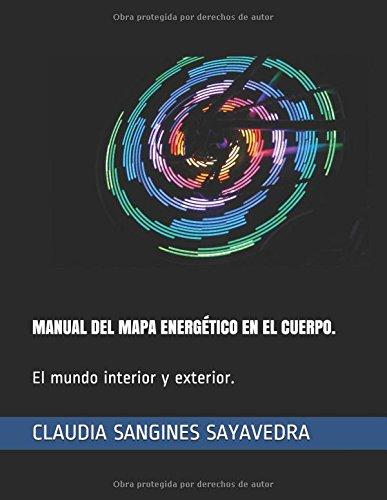 MANUAL DEL MAPA ENERGÉTICO EN EL CUERPO. El Mundo interior y exterior.  Chakras y mandalas.  [SANGINES SAYAVEDRA, MTRA CLAUDIA] (Tapa Blanda)