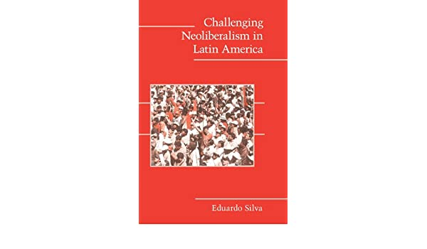 Challenging Neoliberalism in Latin America (Cambridge Studies in Contentious Politics)