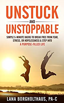 Unstuck and Unstoppable: Simple 5-Minute Hacks to Break Free from Fear, Stress, or Hopelessness & Step Into a Purpose-Filled Life by [Borgholthaus, Lana]