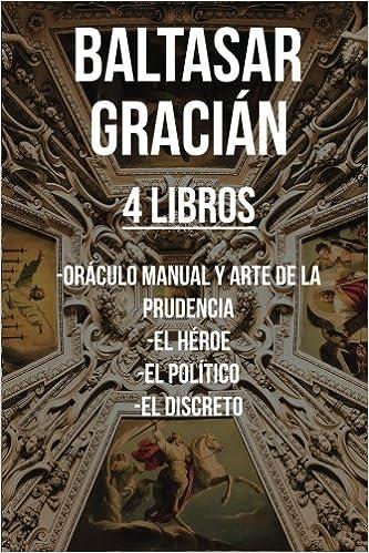 Baltasar Gracian 4 Libros Oráculo Manual Y Arte De La Prudencia El Héroe El Político El Discreto Gracian Baltasar 9781984038623 Books
