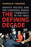 The Defining Decade : Identity, Politics, and the Canadian Jewish Community in The 1960s, Troper, Harold, 1442610468