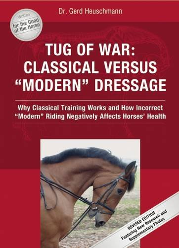 "Tug of War: Classical Versus ""Modern"" Dressage: Why Classical Training Works and How Incorrect ""Modern"" Riding Negatively Affects Horses' Health"