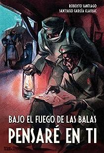 Bajo el fuego de las balas pensaré en ti par Roberto García Santiago