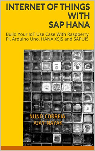 Download Internet of Things with SAP HANA: Build Your IoT Use Case With Raspberry PI, Arduino Uno, HANA XSJS and SAPUI5 Pdf