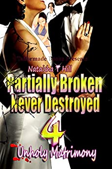 Partially Broken Never Destroyed 4: Unholy Matrimony by [Hill, Nataisha T]
