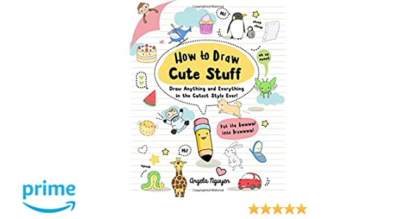 How To Draw Cute Stuff Anything And Everything In The Cutest Style Ever Angela Nguyen 9781454925644 Books