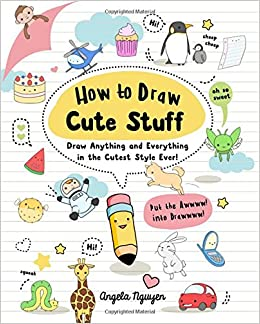 6e72f484852 How to Draw Cute Stuff  Draw Anything and Everything in the Cutest Style  Ever!  Angela Nguyen  9781454925644  Amazon.com  Books