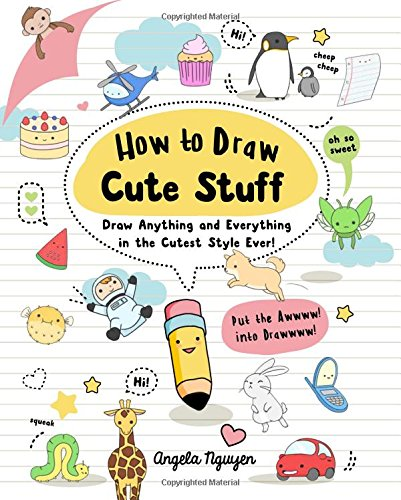 How to Draw Cute Stuff: Draw Anything and Everything in the Cutest Style Ever!