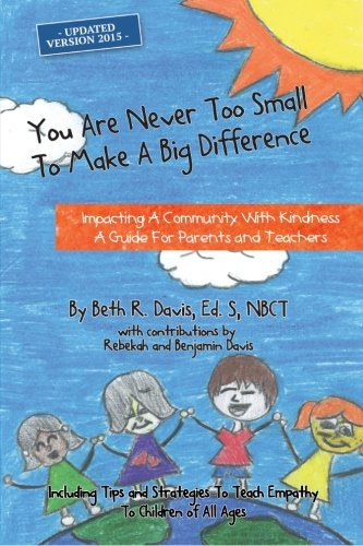 Download You Are Never Too Small To Make A Big Difference: Impacting a Community with Kindness a Guide for Parents and Teachers Including Tips and Strategies to Teach Empathy to Children of All Ages pdf epub