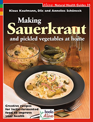 Making Sauerkraut and Pickled Vegetables at Home: Creative Recipes for Lactic Fermented Food to Improve Your Health (Natural Health Guide) (Alive Natural Health Guides)