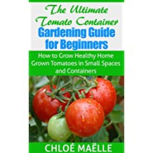 Tomato Gardening: Tomato Container Gardening Guide for Beginners - How to Grow Home Grown Tomatoes in Small Spaces & Containers (Vegetable garden, homesteading, ... garden, urban farming, organic gardening)