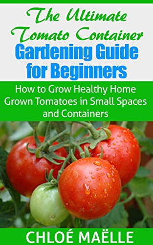 Tomato Gardening: Tomato Container Gardening Guide for Beginners - How to Grow Home Grown Tomatoes in Small Spaces & Containers (Vegetable garden, homesteading, ... garden, urban farming, organic gardening) by [Maelle, Chloe]