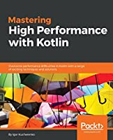 Mastering High Performance with Kotlin: Understanding how to use Kotlin features with minimal overhead Front Cover