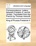 Correspondence Letters Between Frederic II and M Jordan Translated from the French by Thomas Holcroft, King Of Prussia Frederick Ii, 1140948253