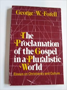 The Proclamation Of The Gospel In A Pluralistic World Essays On  The Proclamation Of The Gospel In A Pluralistic World Essays On  Christianity And Culture George Wolfgang Forell   Amazoncom Books
