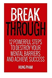 Break Through: 12 Powerful Steps to Destroy Your Mental Barriers and Achieve Success - Get Unstuck and Do More by Hung Pham (2015-02-13)