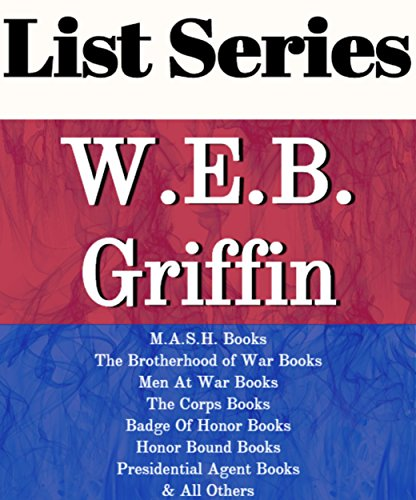 W.E.B. GRIFFIN: SERIES READING ORDER: M.A.S.H. BOOKS, THE BROTHERHOOD OF WAR BOOKS, MEN AT WAR BOOKS, THE CORPS BOOKS, BADGE OF HONOR BOOKS, PRESIDENTIAL AGENT BOOKS BY W.E.B. GRIFFIN